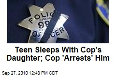 Teen Sleeps With Cop's Daughter; Cop 'Arrests' Him