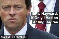 BP's Hayward: If Only I Had an Acting Degree