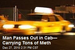 Man Passes Out in Cab— Carrying Tons of Meth