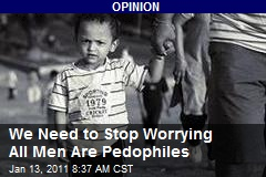 We Need to Stop Worrying All Men Are Pedophiles