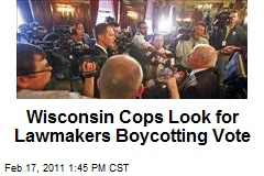 Wisconsin Cops Look for Lawmakers Boycotting Vote