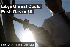 Libya Unrest Could Push Gas to $5