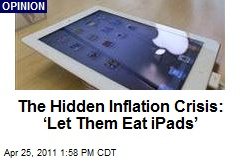 The Hidden Inflation Crisis: &amp;lsquo;Let Them Eat iPads&amp;rsquo;