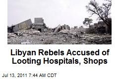 Libyan Rebels Accused of Looting Hospitals, Shops