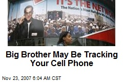 Big Brother May Be Tracking Your Cell Phone