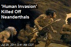 &amp;#39;Human Invasion&amp;#39; Killed Off Neanderthals