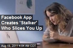 Facebook App Creates 'Stalker' Who Slices You Up