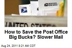 How to Save the Post Office Big Bucks? Slower Mail