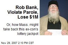 Rob Bank, Violate Parole, Lose $1M