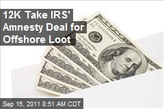 12,000 Take IRS' Amnesty Deal for Offshore Loot