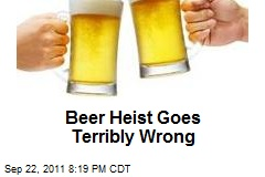 Beer Heist Goes Terribly Wrong