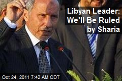 Libyan Leader: We&amp;#39;ll Be Ruled by Sharia
