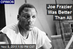 Joe Frazier Was Better Than Ali