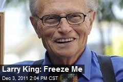 Larry King: Freeze Me