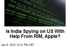 Is India Spying on US With Help From RIM, Apple?