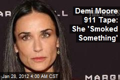 Demi Moore 911 Tape: She &amp;#39;Smoked Something&amp;#39;