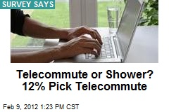 Telecommute or Shower? 12% Pick Telecommute