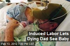Induced Labor Lets Dying Dad See Baby