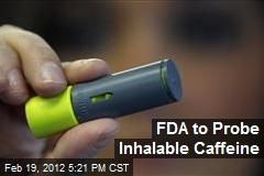FDA to Probe Inhalable Caffeine