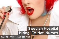 Swedish Hospital Hiring &amp;#39;TV-Hot&amp;#39; Nurses