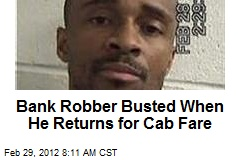 Bank Robber Busted When He Returns for Cab Fare