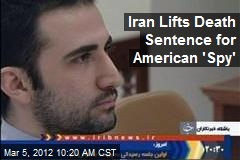 Iran Lifts Death Sentence for American &amp;#39;Spy&amp;#39;