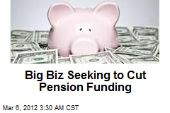 Big Biz Seeking to Cut Pension Funding