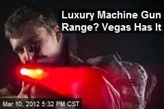Luxury Machine Gun Range? Vegas Has It