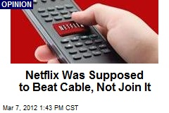 Netflix Was Supposed to Beat Cable, Not Join It