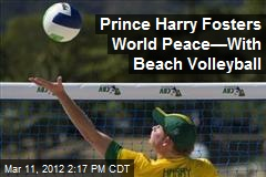Prince Harry Fosters World Peace&amp;mdash;With Beach Volleyball