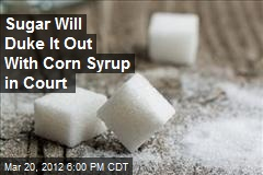Sugar Will Duke It Out With Corn Syrup in Court