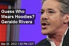 Guess Who Wears Hoodies? Geraldo Rivera