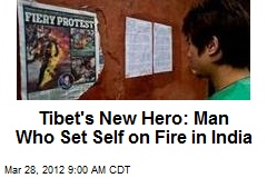 Tibet's New Hero: Man Who Set Self on Fire in India