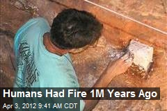 Humans Had Fire 1M Years Ago