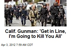 Calif. Gunman: &amp;#39;Get in Line, I&amp;#39;m Going to Kill You All&amp;#39;