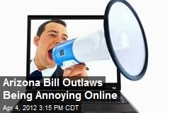 Arizona Bill Outlaws Being Annoying Online