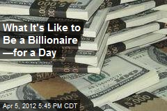 What It's Like to Be a Billionaire —for a Day
