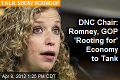 DNC Chair: Romney, GOP &amp;#39;Rooting for&amp;#39; Economy to Tank