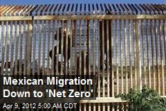 Mexican Migration Down to &amp;#39;Net Zero&amp;#39;