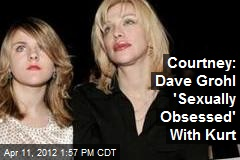 Courtney: Dave Grohl &amp;#39;Sexually Obsessed&amp;#39; With Kurt