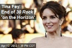 Tina Fey: End of 30 Rock &amp;#39;on the Horizon&amp;#39;