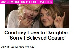 Courtney Love to Daughter: &amp;#39;Sorry I Believed Gossip&amp;#39;