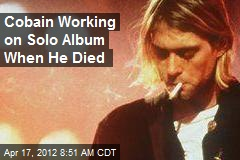 Cobain Working on Solo Album When He Died