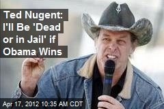 Ted Nugent: I'll Be 'Dead or in Jail' if Obama Wins