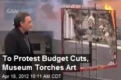 To Protest Budget Cuts, Museum Torches Art