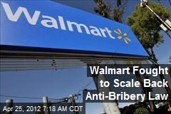 Walmart Fought to Scale Back Anti-Bribery Law
