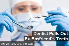 Dentist Pulls Out Ex-Boyfriend's Teeth