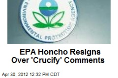 EPA Honcho Resigns Over 'Crucify' Comments