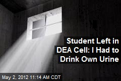 Student Left in DEA Cell: I Had to Drink Own Urine