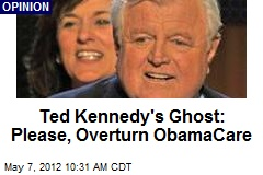 Ted Kennedy&amp;#39;s Ghost: Please, Overturn ObamaCare